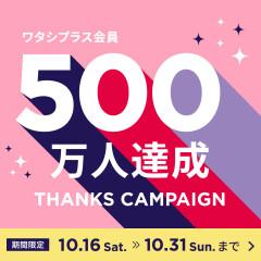 10/16(土)〜10/31(日)ワタシプラス会員500万人達成感謝キャンペーン!!!
